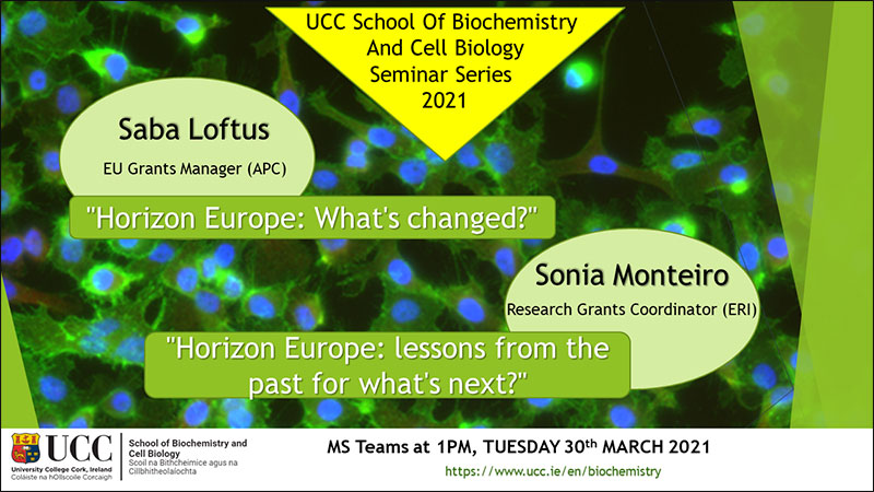 "2020-2021 School of Biochemistry and Cell Biology Seminar Series.  SEMINAR TITLE: Horizon Europe: What's changed?"" ""Horizon Europe: Lessons from the past for what's next?  SEMINAR SPEAKER: Saba Loftus and Sonia Monteiro, School of Biochemistry and Cell Biology, UCC.  VENUE AND DATE: MS Teams @ 1.00pm Wednesday 30th March 2021.  ACADEMIC HOST: School of Biochemistry and Cell Biology."
