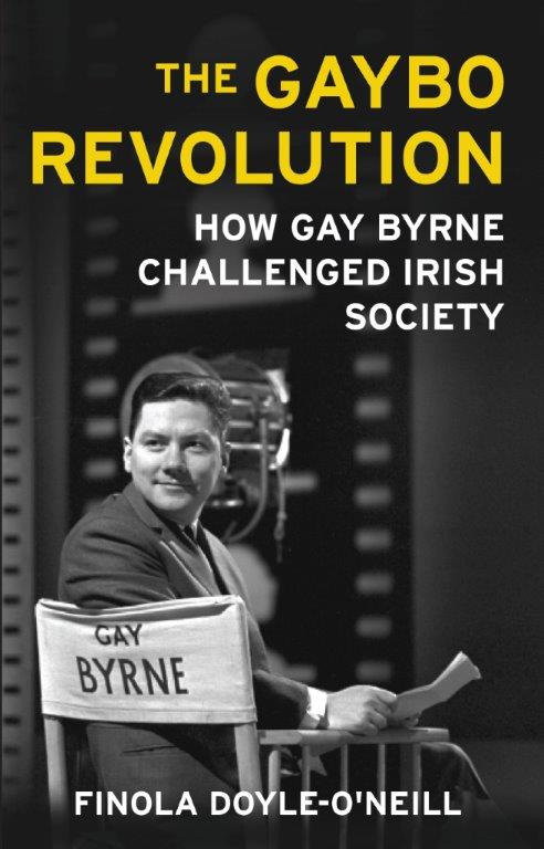 The Gaybo Revolution: How Gay Byrne Challenged Irish Society By Finola Doyle O' Neill