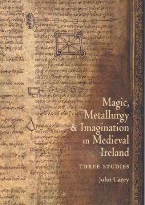 New Publication: Magic, Metallurgy and Imagination in Medieval Ireland: Three Studies, by John Carey